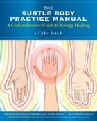 The Subtle Body Practice Manual ebook by Cyndi Dale,Rameshwar Das