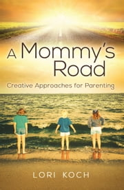 A Mommy's Road - Creative Approaches for Parenting ebook by Lori Koch