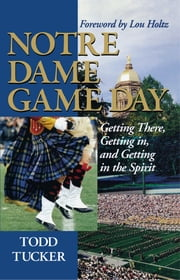 Notre Dame Game Day - Getting There, Getting In, and Getting in the Spirit ebook by Todd Tucker,Lou Holtz