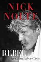 Rebel - My Life Outside the Lines ebook by Nick Nolte