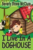 I Live In A Doghouse ebook by Beverly Stowe McClure
