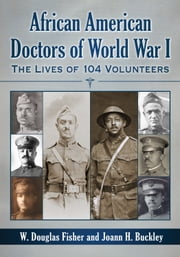 African American Doctors of World War I - The Lives of 104 Volunteers ebook by W. Douglas Fisher,Joann H. Buckley