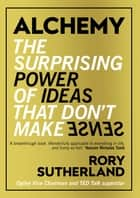 Alchemy - The Surprising Power of Ideas That Don't Make Sense ebook by Rory Sutherland