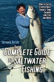 The Complete Guide to Saltwater Fishing - How to Catch Striped Bass, Sharks, Tuna, Salmon, Ling Cod, and More ebook by Al Ristori