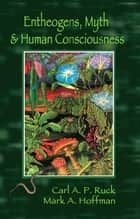 Entheogens, Myth, and Human Consciousness ebook by Carl A. P. Ruck,Mark  Alwin Hoffman
