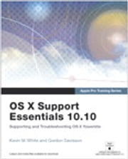 Apple Pro Training Series - OS X Support Essentials 10.10: Supporting and Troubleshooting OS X Yosemite ebook by Kevin M. White, Gordon Davisson