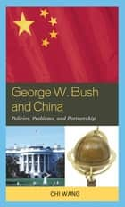 George W. Bush and China - Policies, Problems, and Partnerships ebook by Chi Wang, The U.S.-China Policy Foundation