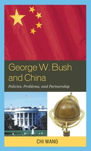George W. Bush and China - Policies, Problems, and Partnerships ebook by Chi Wang