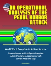 An Operational Analysis of the Pearl Harbor Attack: World War II Deception to Achieve Surprise, Reconnaissance and Intelligence Execution, Admiral Yamamoto, Japanese Aircraft Carriers Akaqi and Kaga ebook by Progressive Management
