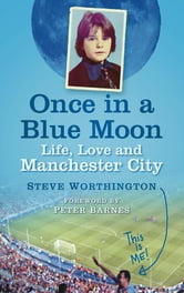 Once in a Blue Moon - Life, Love and Manchester City ebook by Steve Worthington