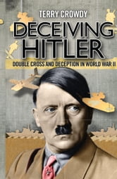 Deceiving Hitler - Double-Cross and Deception in World War II ebook by Terry Crowdy