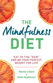 The Mindfulness Diet - Eat in the 'now' and be the perfect weight for life - with mindfulness practices and 70 recipes ebook by Patrizia Collard,Helen Stephenson