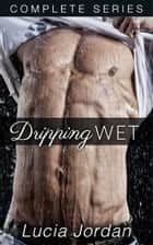 Dripping Wet - Complete Series ebook by Lucia Jordan