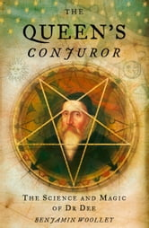 The Queen's Conjuror: The Life and Magic of Dr. Dee ebook by Benjamin Woolley
