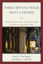 Three Mystics Walk into a Tavern - A Once and Future Meeting of Rumi, Meister Eckhart, and Moses de León in Medieval Venice ebook by James C. Harrington, Sidney G. Hall III