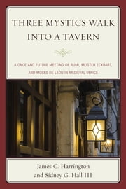 Three Mystics Walk into a Tavern - A Once and Future Meeting of Rumi, Meister Eckhart, and Moses de León in Medieval Venice ebook by James C. Harrington,Sidney G. Hall III