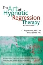 The Art of Hypnotic Regression Therapy ebook by C. Roy Hunter,Bruce Eimer