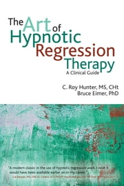The Art of Hypnotic Regression Therapy - A clinical guide ebook by C. Roy Hunter,Bruce Eimer