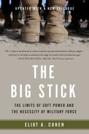The Big Stick - The Limits of Soft Power and the Necessity of Military Force ebook by Eliot A. Cohen