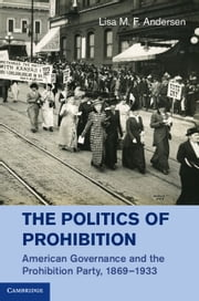 The Politics of Prohibition - American Governance and the Prohibition Party, 1869–1933 ebook by Professor Lisa M. F. Andersen