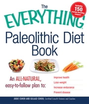 The Everything Paleolithic Diet Book: An All-Natural, Easy-to-Follow Plan to Improve Health, Lose Weight, Increase Endurance, and Prevent Disease ebook by Cohen, Jodie