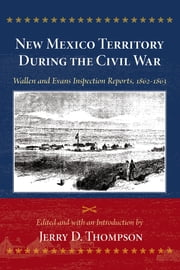New Mexico Territory During the Civil War - Wallen and Evans Inspection Reports, 1862-1863 ebook by Jerry D. Thompson