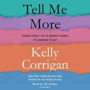 Tell Me More - Stories About the 12 Hardest Things I'm Learning to Say audiobook by Kelly Corrigan