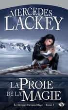 La Proie de la magie - Le Dernier Héraut-Mage, T1 ebook by Mercedes Lackey