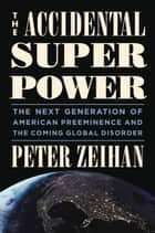 The Accidental Superpower - The Next Generation of American Preeminence and the Coming Global Disorder ebook by Peter Zeihan