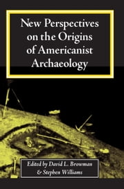 New Perspectives on the Origins of Americanist Archaeology ebook by David Browman,Stephen Williams,Terry Barnhart,John Kelly,Bruce Bourque,David M. Oestreicher,Hilary Lynn Chester,Harvey M. Bricker