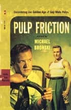 Pulp Friction - Uncovering the Golden Age of Gay Male Pulps ebook by Michael Bronski