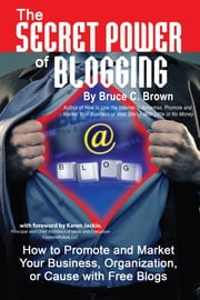 The Secret Power of Blogging - How to Promote and Market Your Business, Organization, or Cause With Free Blogs ebook by Bruce C.Brown