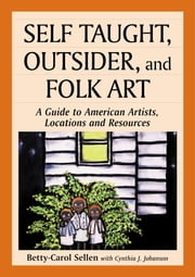Self Taught, Outsider, and Folk Art - A Guide to American Artists, Locations and Resources ebook by Betty-Carol Sellen,Cynthia J. Johanson