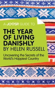 A Joosr Guide to... The Year of Living Danishly by Helen Russell: Uncovering the Secrets of the World's Happiest Country ebook by Joosr