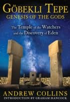 Gobekli Tepe: Genesis of the Gods - The Temple of the Watchers and the Discovery of Eden ebook by Andrew Collins, Graham Hancock