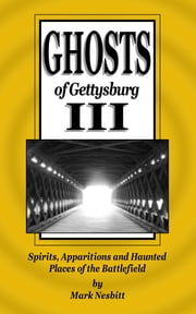 Ghosts of Gettysburg III: Spirits, Apparitions and Haunted Places on the Battlefield ebook by Mark Nesbitt