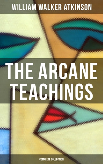 The Arcane Teachings (Complete Collection) - Mental Alchemy, The Arcane Teachings & Vital Magnetism ebook by William Walker Atkinson