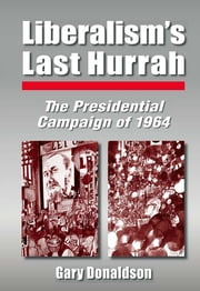 Liberalism's Last Hurrah - The Presidential Campaign of 1964 ebook by Robert H Donaldson