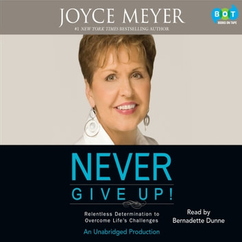 Never Give Up! - Relentless Determination to Overcome Life's Challenges audiobook by Joyce Meyer