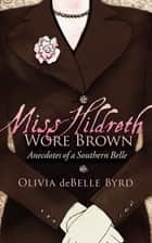 Miss Hildreth Wore Brown - Anecdotes of a Southern Belle ebook by Olivia deBelle Byrd