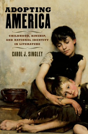 Adopting America - Childhood, Kinship, and National Identity in Literature ebook by Carol J. Singley