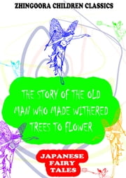 The Story Of The Old Man Who Made Withered Trees To Flower ebook by Yei Theodora Ozaki