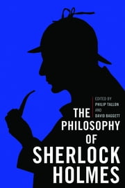 The Philosophy of Sherlock Holmes ebook by Philip Tallon,David Baggett,David Baggett,David Rozema,Gregory Bassham,Kevin Kinghorn,Massimo Pigliucci,Philip Tallon,Kyle Blanchette,Andrew Terjesen,D. Q. McInerny,Bridget Costello,Charles Taliaferro,Michel LeGall,Carrie-Ann Biondi,Dorothy L. Sayers,Elizabeth Glass-Turner