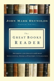The Great Books Reader - Excerpts and Essays on the Most Influential Books in Western Civilization ebook by John Mark Reynolds