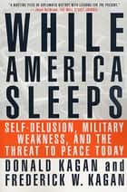 While America Sleeps - Self-Delusion, Military Weakness, and the Threat to Peace Today ebook by Donald Kagan, Frederick W. Kagan