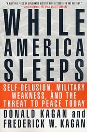While America Sleeps - Self-Delusion, Military Weakness, and the Threat to Peace Today ebook by Donald Kagan,Frederick W. Kagan