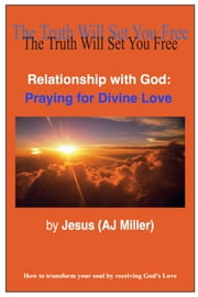 Relationship with God: Praying for Divine Love ebook by Jesus (AJ Miller)