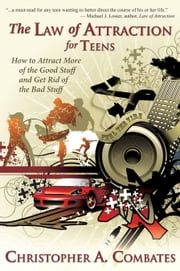 The Law of Attraction for Teens: How to Attract More of the Good Stuff and Get Rid of the Bad Stuff ebook by Christopher Combates
