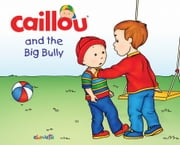Caillou and the Big Bully - Read along ebook by Pierre Brignaud,Francine Nadeau,Christine  L'Heureux