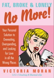 Fat, Broke & Lonely No More - Your Personal Solution to Overeating, Overspending, and Looking for Love in All the Wrong Places ebook by Victoria Moran